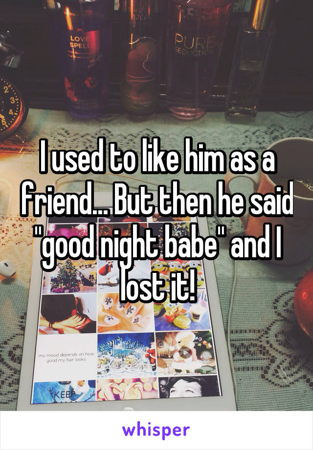 """I used to like him as a friend... But then he said """"good night babe"""" and I lost it!"""
