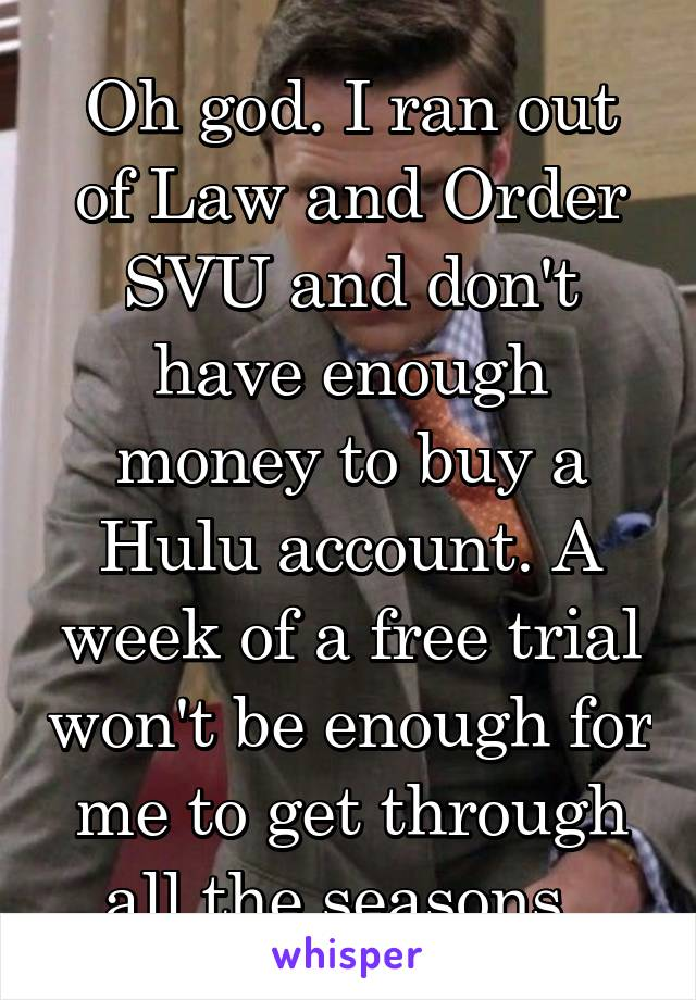 Oh god. I ran out of Law and Order SVU and don't have enough money to buy a Hulu account. A week of a free trial won't be enough for me to get through all the seasons.