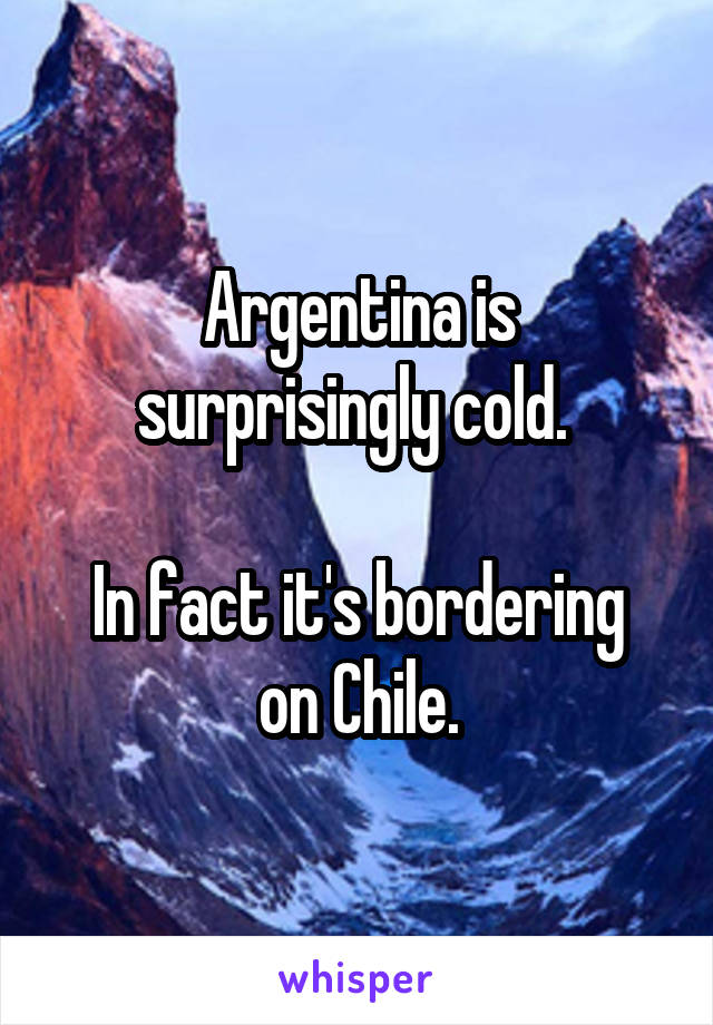 Argentina is surprisingly cold.   In fact it's bordering on Chile.