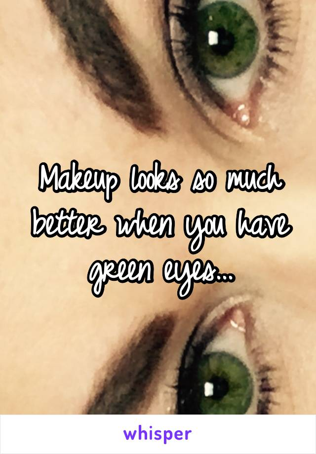Makeup looks so much better when you have green eyes...