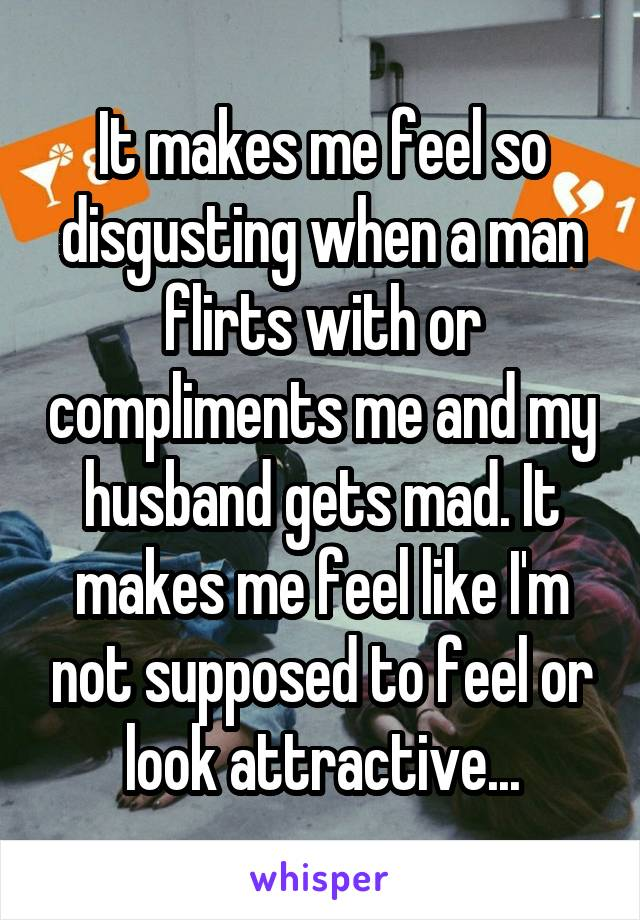 It makes me feel so disgusting when a man flirts with or compliments me and my husband gets mad. It makes me feel like I'm not supposed to feel or look attractive...