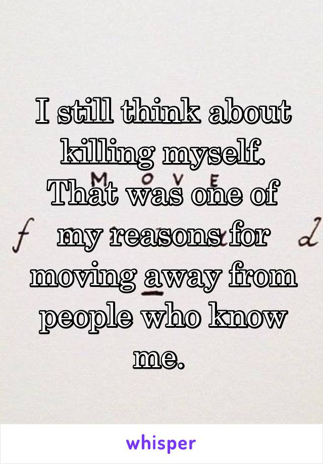 I still think about killing myself. That was one of my reasons for moving away from people who know me.