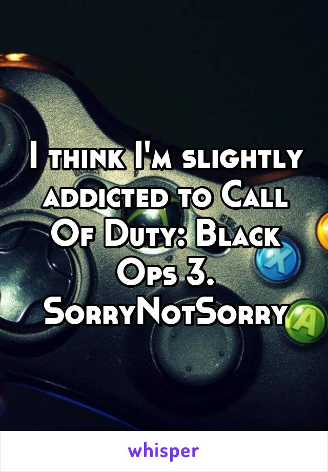 I think I'm slightly addicted to Call Of Duty: Black Ops 3. SorryNotSorry