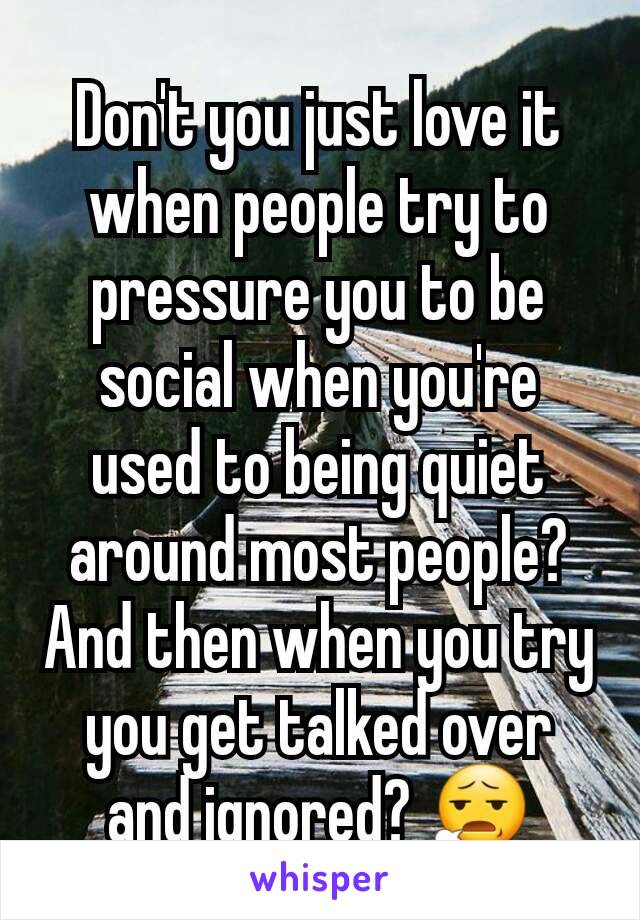 Don't you just love it when people try to pressure you to be social when you're used to being quiet around most people? And then when you try you get talked over and ignored? 😧