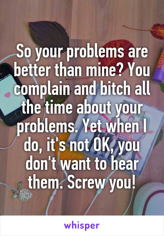 So your problems are better than mine? You complain and bitch all the time about your problems. Yet when I do, it's not OK, you don't want to hear them. Screw you!