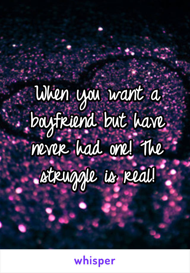 When you want a boyfriend but have never had one! The struggle is real!