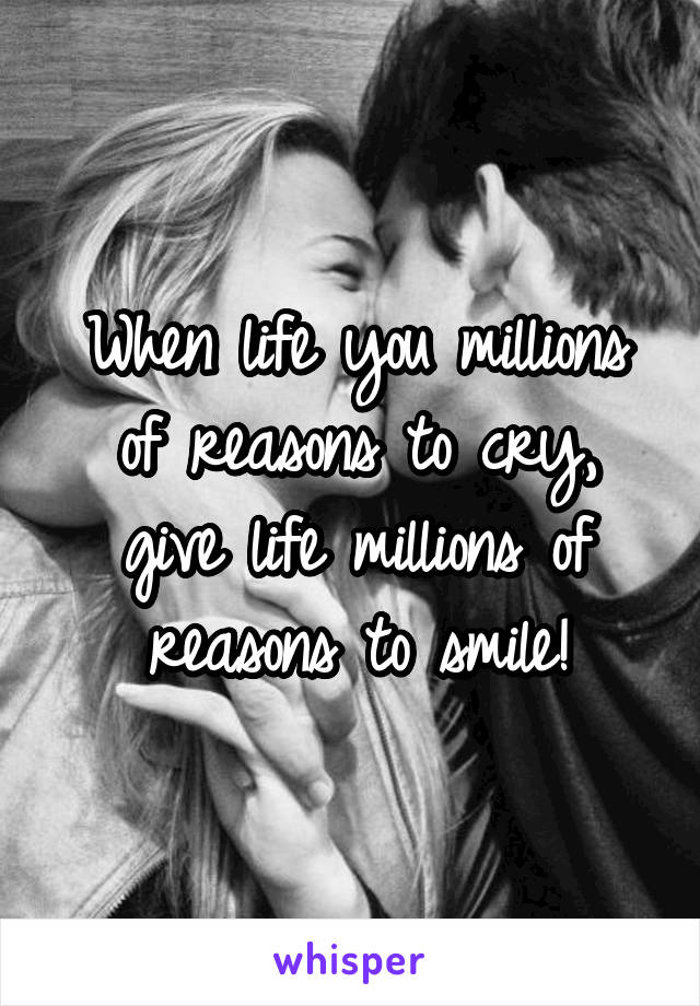 When life you millions of reasons to cry, give life millions of reasons to smile!