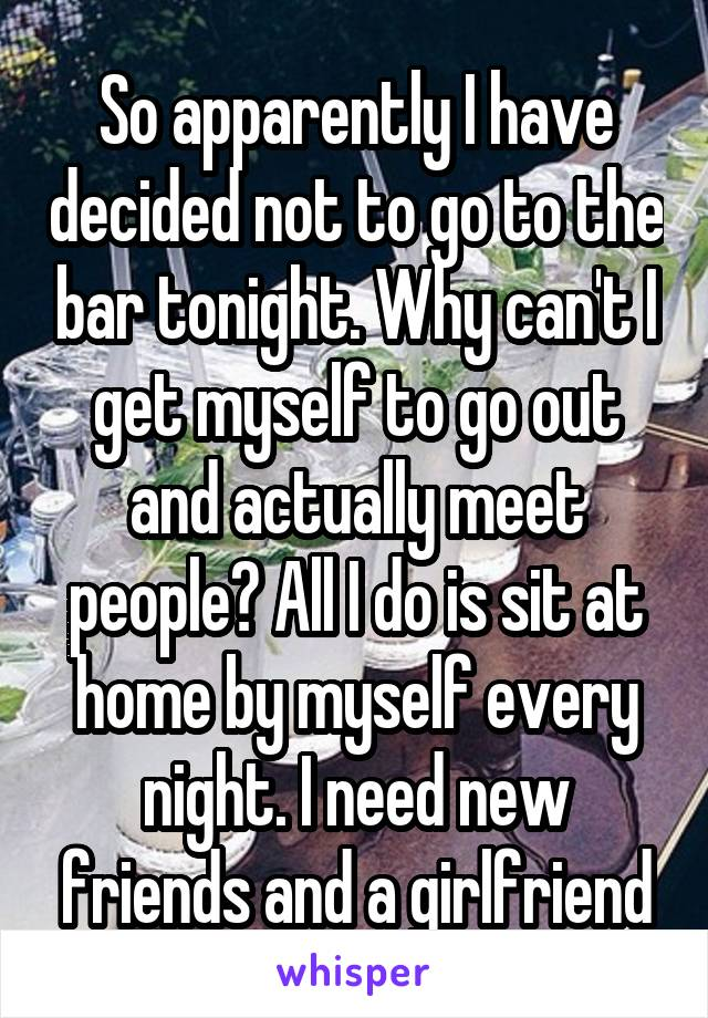 So apparently I have decided not to go to the bar tonight. Why can't I get myself to go out and actually meet people? All I do is sit at home by myself every night. I need new friends and a girlfriend