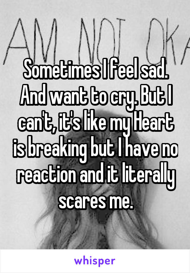 Sometimes I feel sad. And want to cry. But I can't, it's like my Heart is breaking but I have no reaction and it literally scares me.