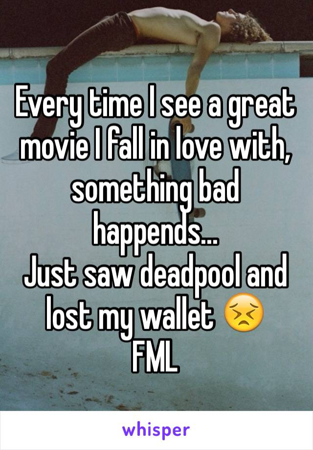 Every time I see a great movie I fall in love with, something bad happends...  Just saw deadpool and lost my wallet 😣 FML