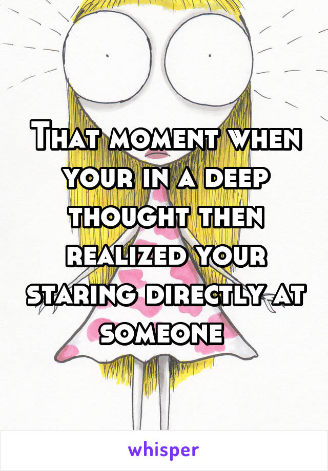 That moment when your in a deep thought then realized your staring directly at someone