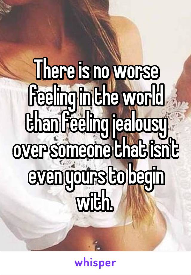 There is no worse feeling in the world than feeling jealousy over someone that isn't even yours to begin with.