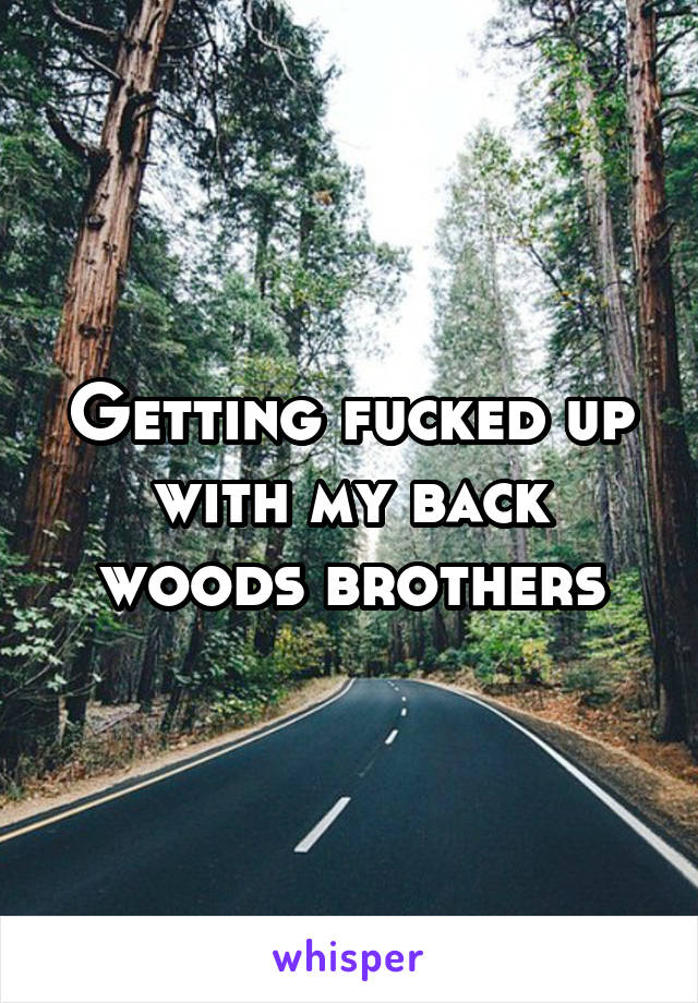 Getting fucked up with my back woods brothers