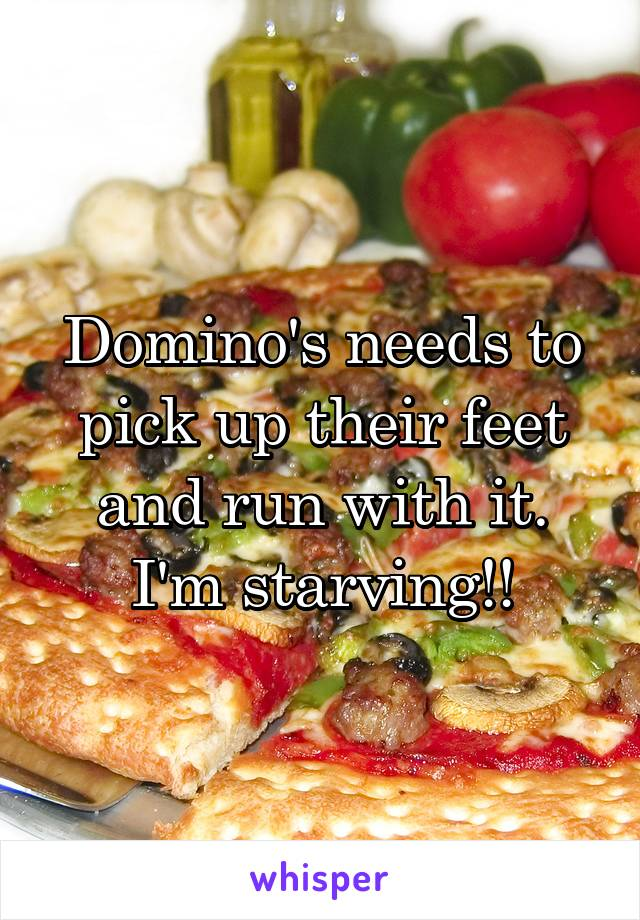 Domino's needs to pick up their feet and run with it. I'm starving!!