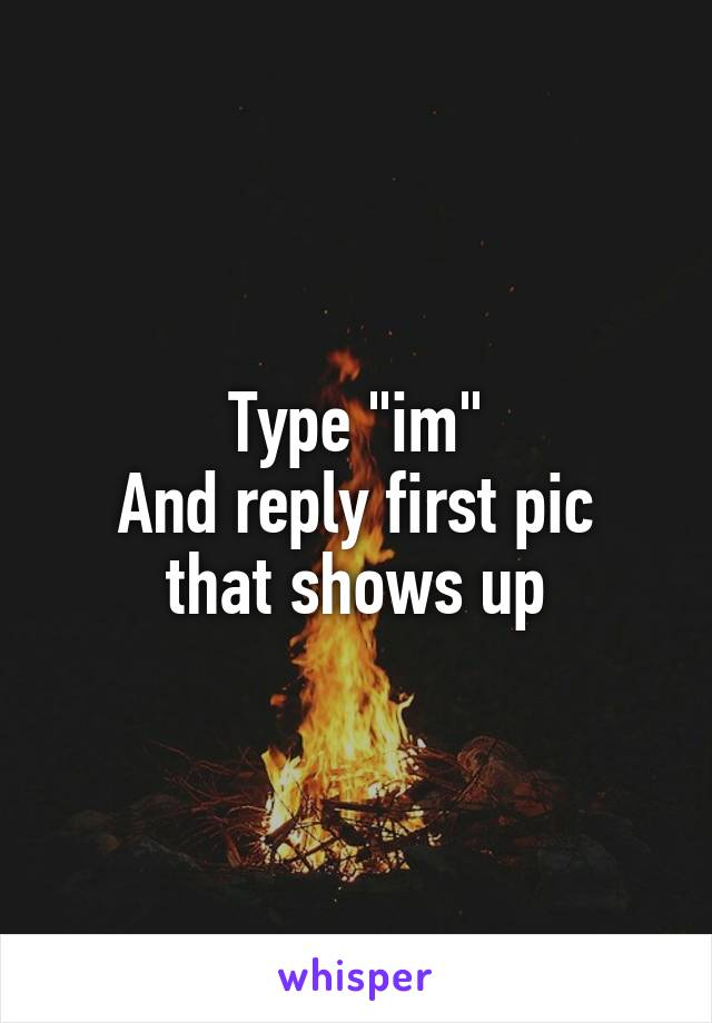 """Type """"im"""" And reply first pic that shows up"""