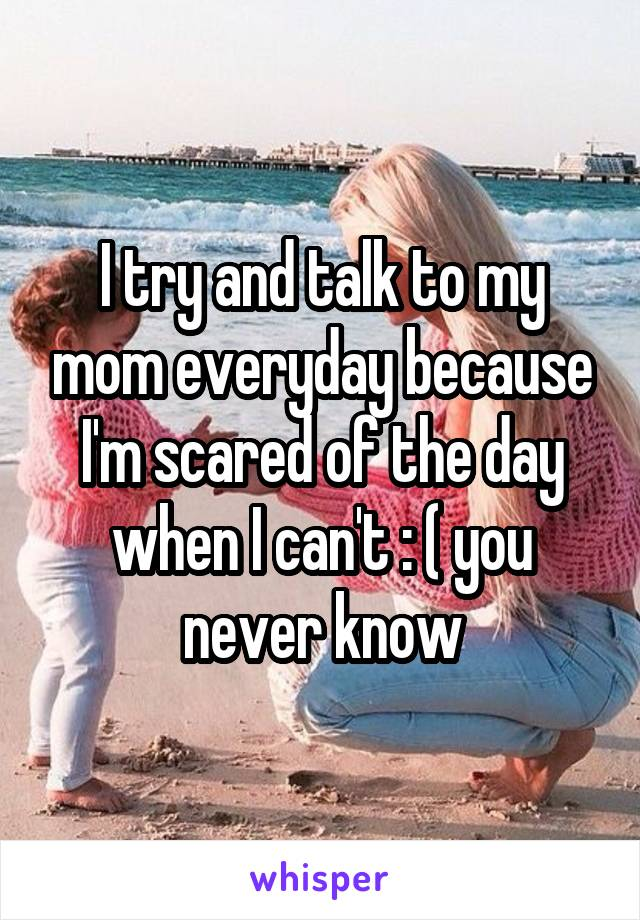 I try and talk to my mom everyday because I'm scared of the day when I can't : ( you never know