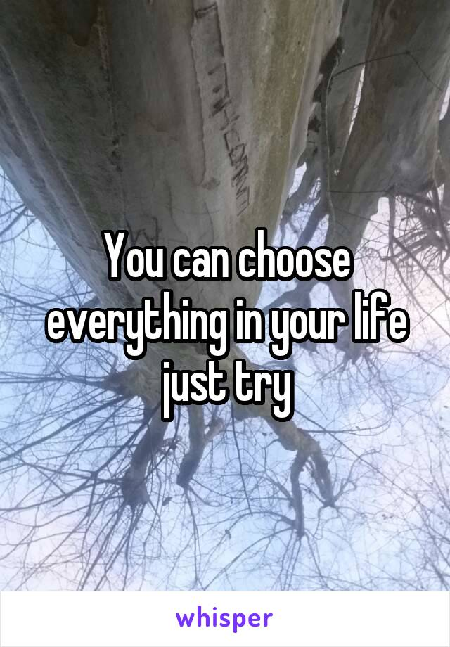You can choose everything in your life just try