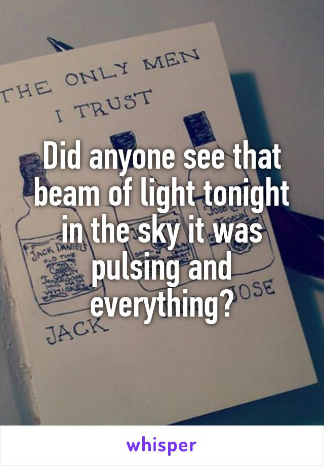 Did anyone see that beam of light tonight in the sky it was pulsing and everything?
