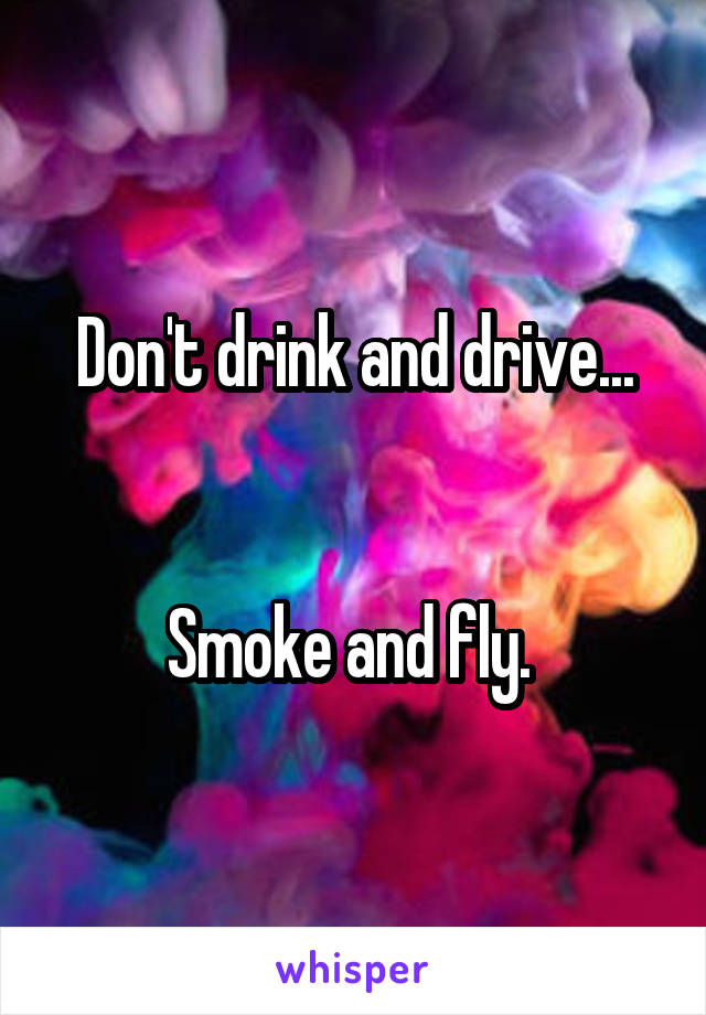 Don't drink and drive...   Smoke and fly.