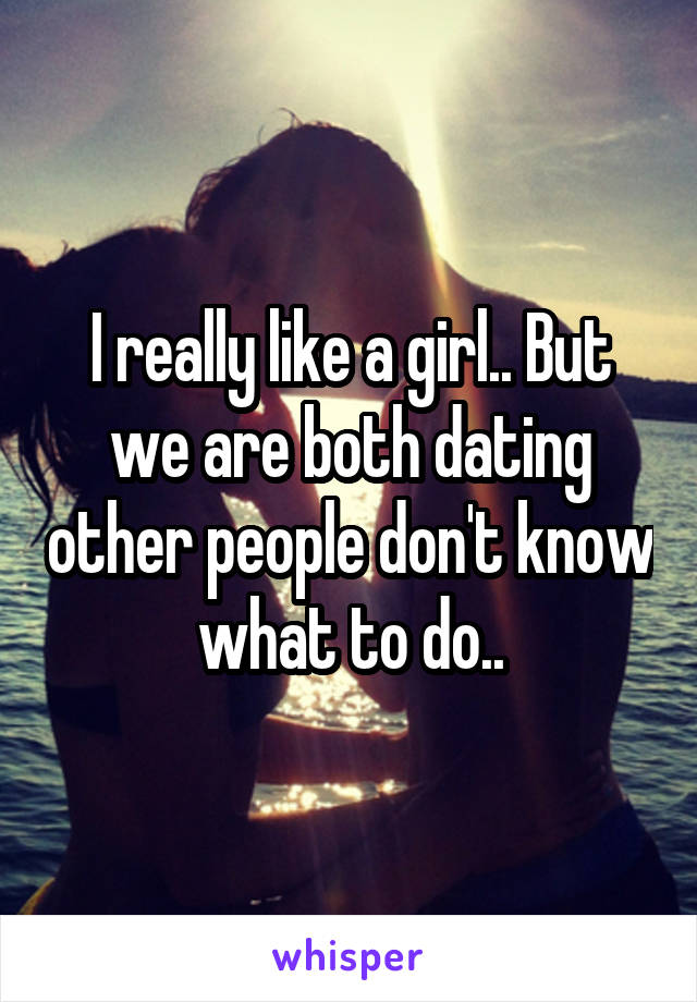 I really like a girl.. But we are both dating other people don't know what to do..