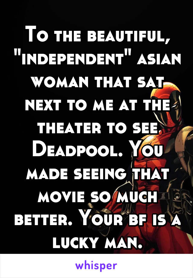 """To the beautiful, """"independent"""" asian woman that sat next to me at the theater to see Deadpool. You made seeing that movie so much better. Your bf is a lucky man."""