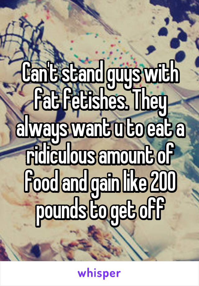 Can't stand guys with fat fetishes. They always want u to eat a ridiculous amount of food and gain like 200 pounds to get off