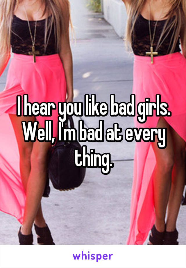 I hear you like bad girls. Well, I'm bad at every thing.