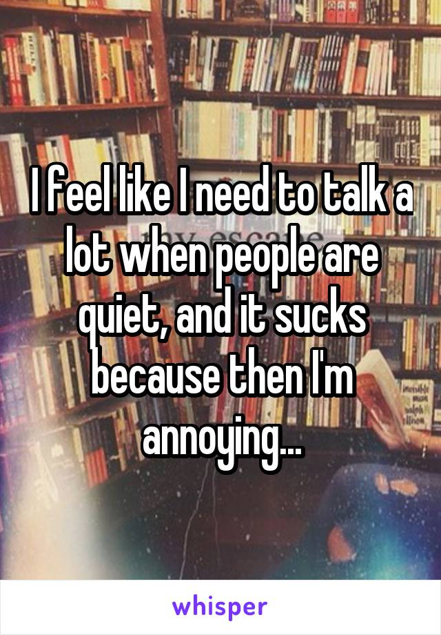 I feel like I need to talk a lot when people are quiet, and it sucks because then I'm annoying...