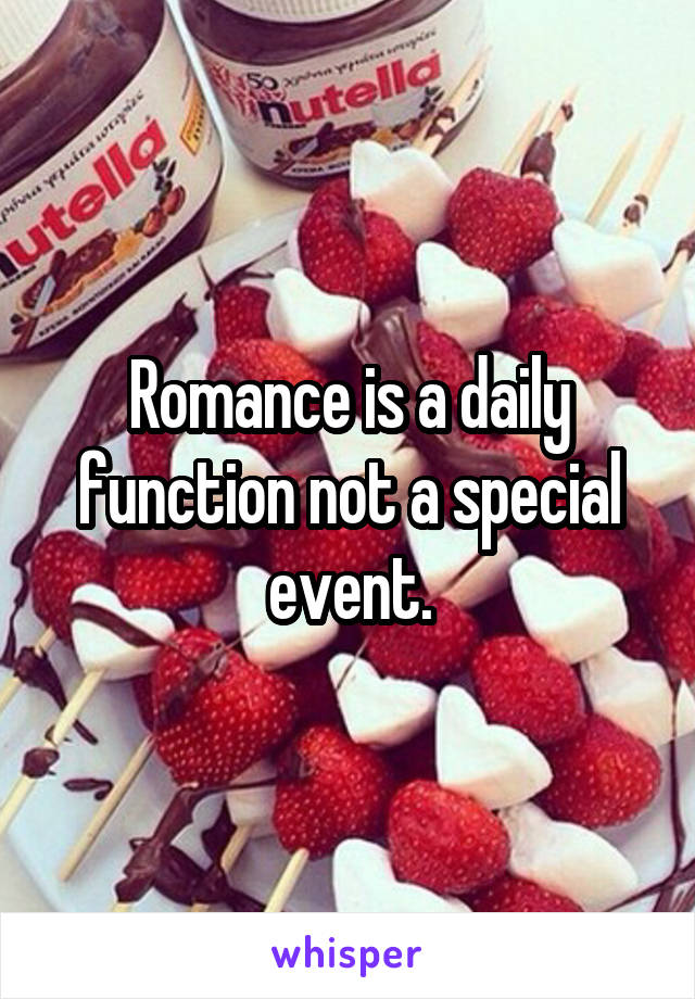 Romance is a daily function not a special event.