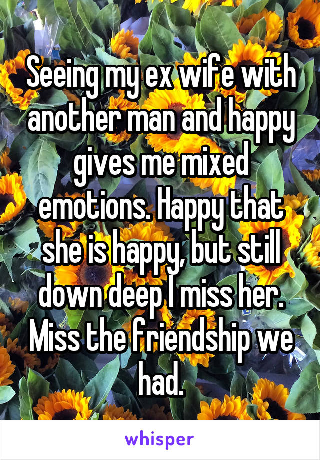 Seeing my ex wife with another man and happy gives me mixed emotions. Happy that she is happy, but still down deep I miss her. Miss the friendship we had.