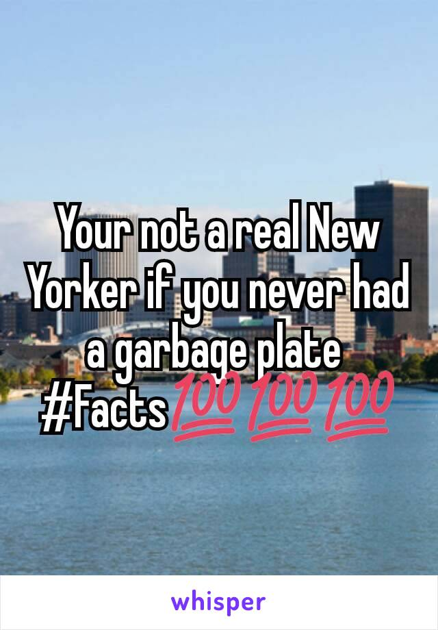 Your not a real New Yorker if you never had a garbage plate  #Facts💯💯💯