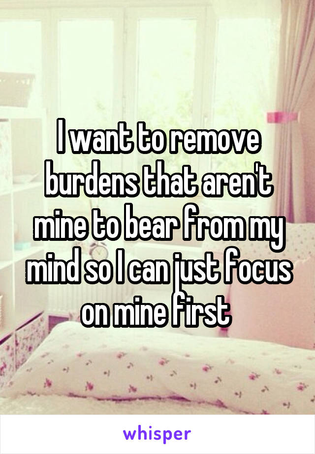 I want to remove burdens that aren't mine to bear from my mind so I can just focus on mine first