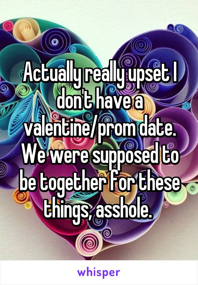Actually really upset I don't have a valentine/prom date. We were supposed to be together for these things, asshole.