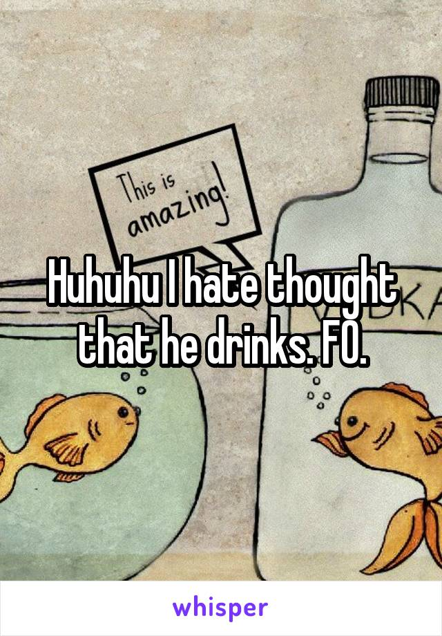 Huhuhu I hate thought that he drinks. FO.
