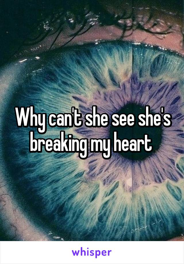 Why can't she see she's breaking my heart