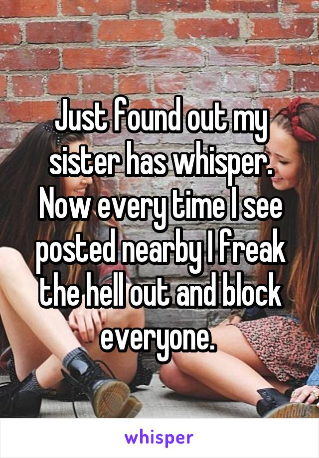 Just found out my sister has whisper. Now every time I see posted nearby I freak the hell out and block everyone.