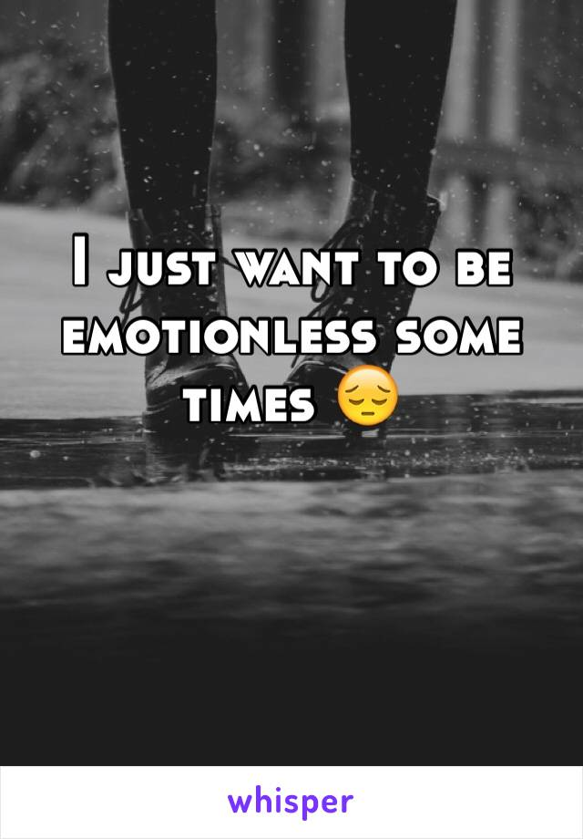 I just want to be emotionless some times 😔