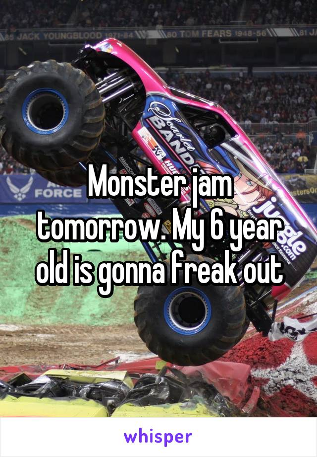 Monster jam tomorrow. My 6 year old is gonna freak out