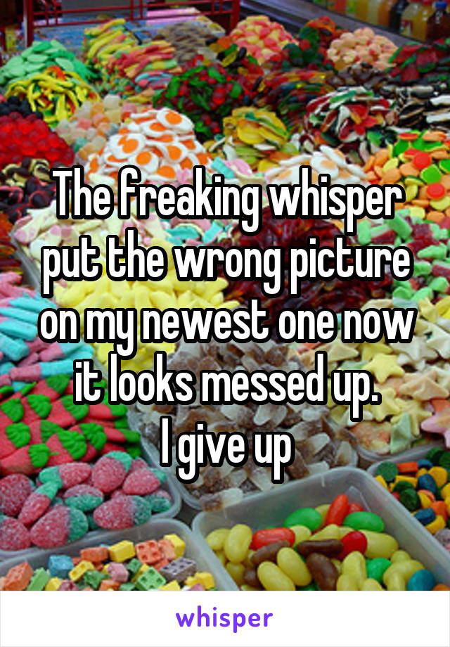 The freaking whisper put the wrong picture on my newest one now it looks messed up. I give up