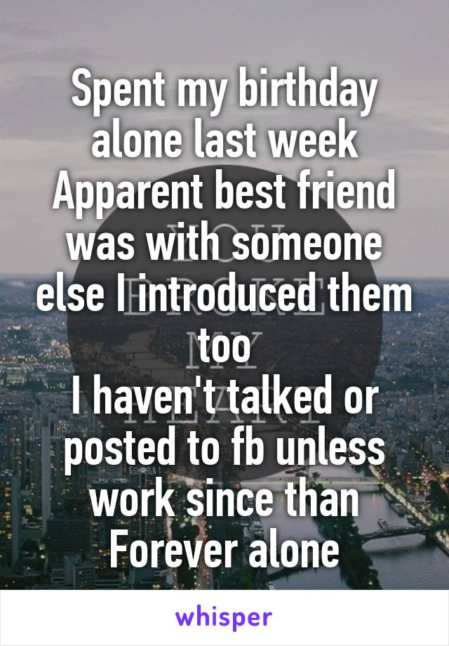 Spent my birthday alone last week Apparent best friend was with someone else I introduced them too I haven't talked or posted to fb unless work since than Forever alone