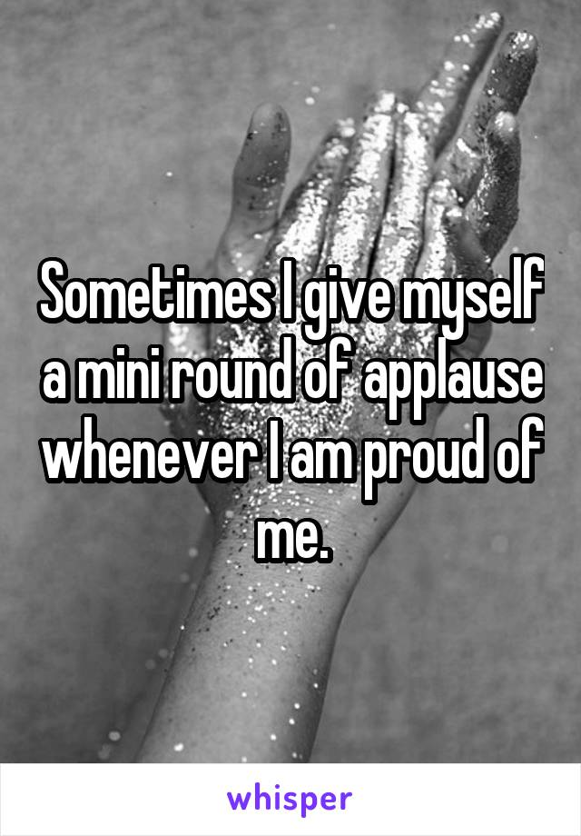 Sometimes I give myself a mini round of applause whenever I am proud of me.