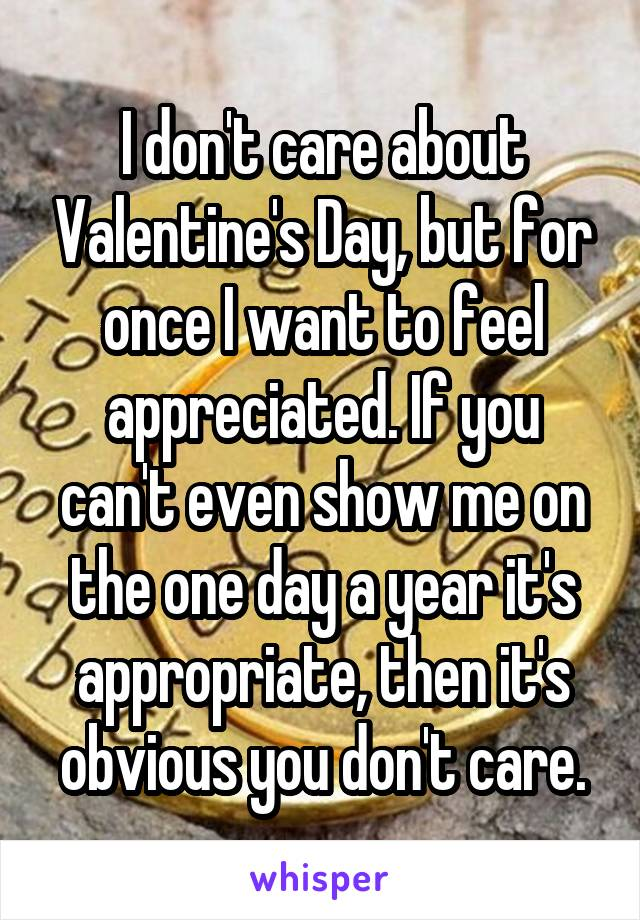 I don't care about Valentine's Day, but for once I want to feel appreciated. If you can't even show me on the one day a year it's appropriate, then it's obvious you don't care.