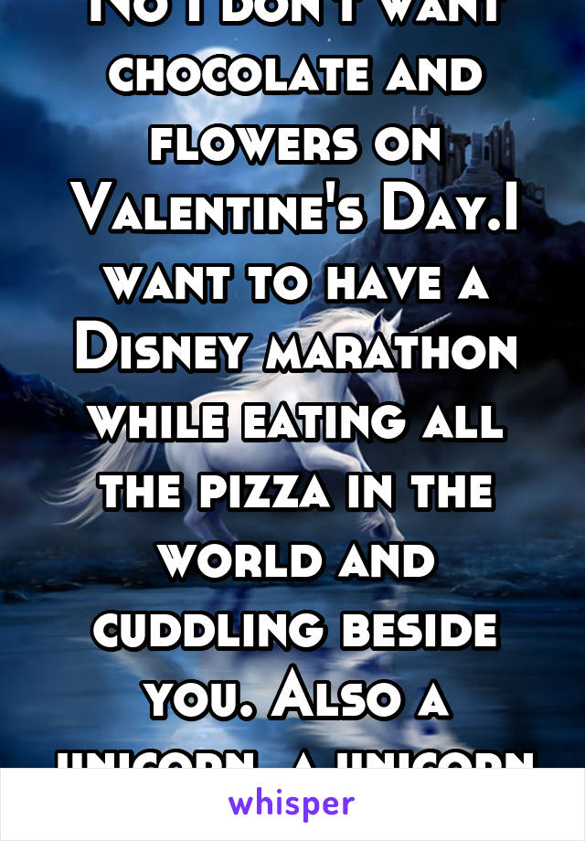 No I don't want chocolate and flowers on Valentine's Day.I want to have a Disney marathon while eating all the pizza in the world and cuddling beside you. Also a unicorn, a unicorn would be very nice.