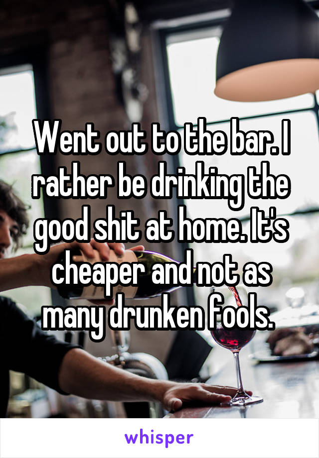Went out to the bar. I rather be drinking the good shit at home. It's cheaper and not as many drunken fools.