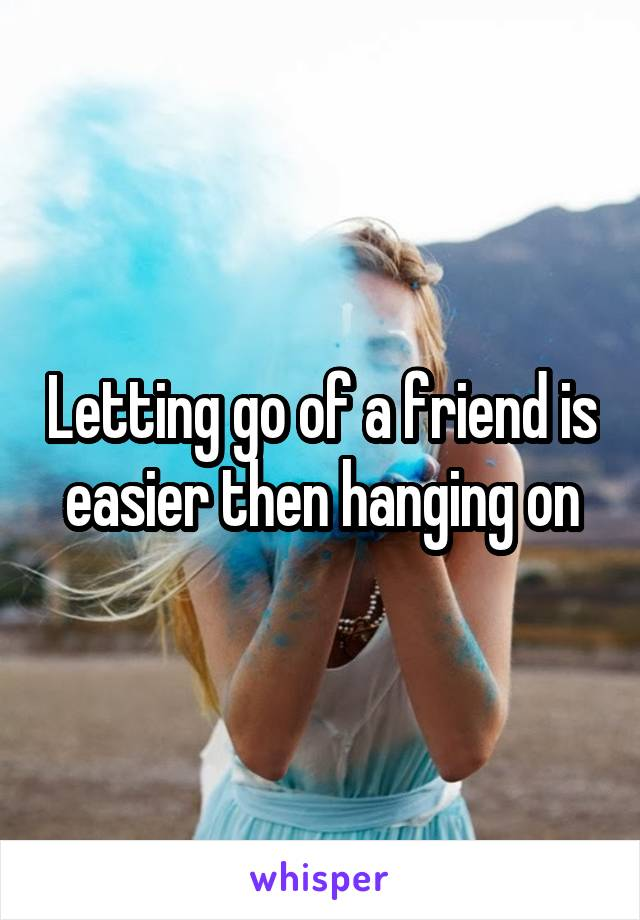 Letting go of a friend is easier then hanging on