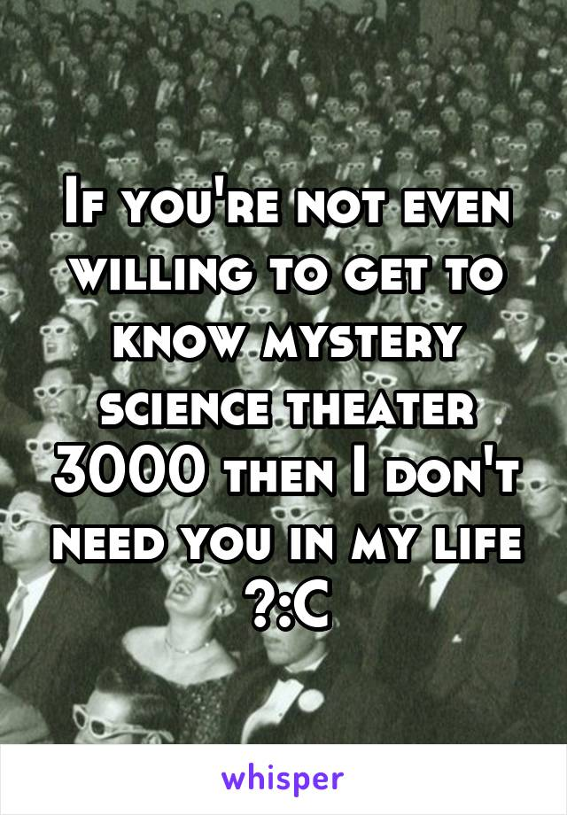 If you're not even willing to get to know mystery science theater 3000 then I don't need you in my life >:C
