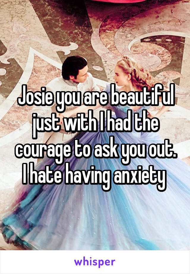 Josie you are beautiful just with I had the courage to ask you out. I hate having anxiety