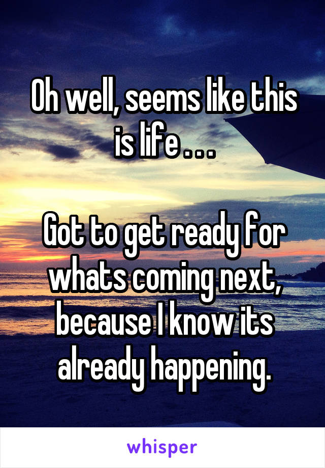 Oh well, seems like this is life . . .  Got to get ready for whats coming next, because I know its already happening.