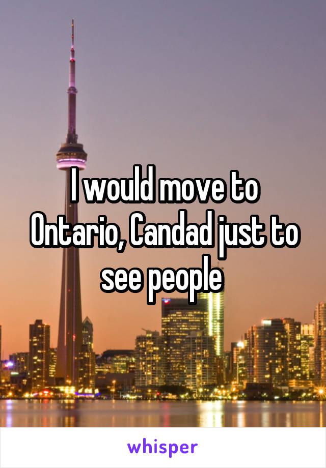 I would move to Ontario, Candad just to see people