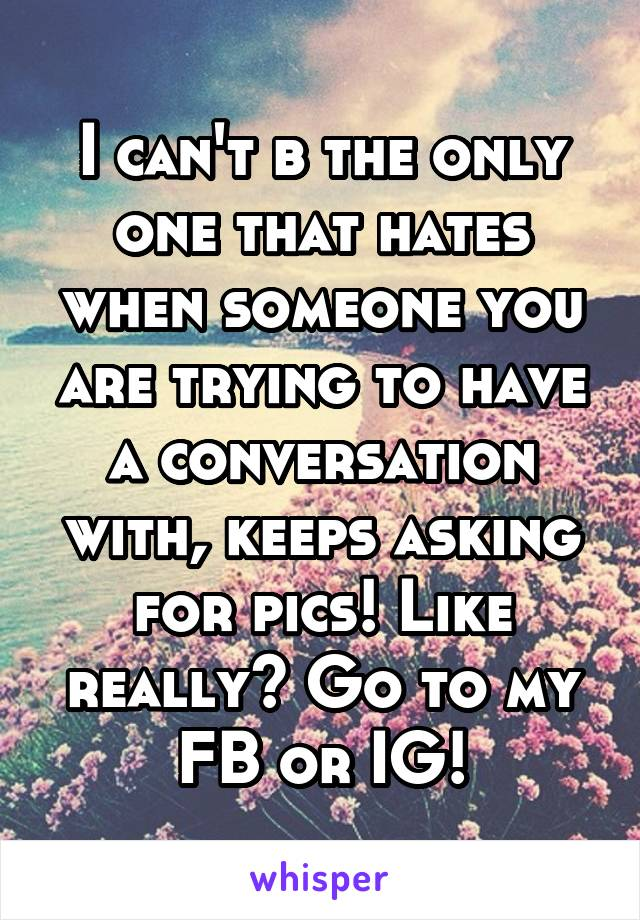 I can't b the only one that hates when someone you are trying to have a conversation with, keeps asking for pics! Like really? Go to my FB or IG!